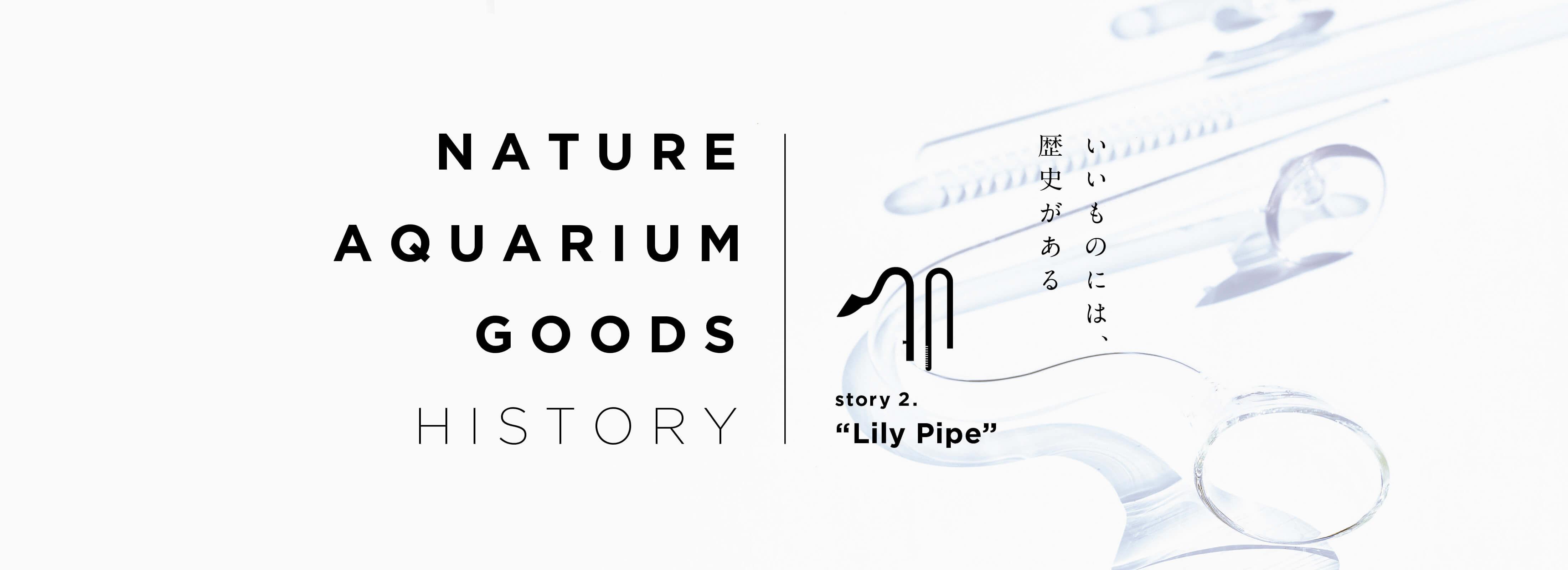 "NATURE AQUARIUM GOODS HISTORY – Story 02. ""リリィパイプ"""