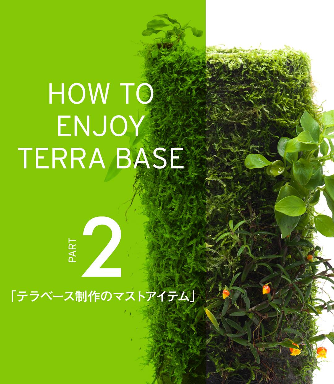 HOW TO ENJOY TERRA BASE  「テラベース制作のマストアイテム」
