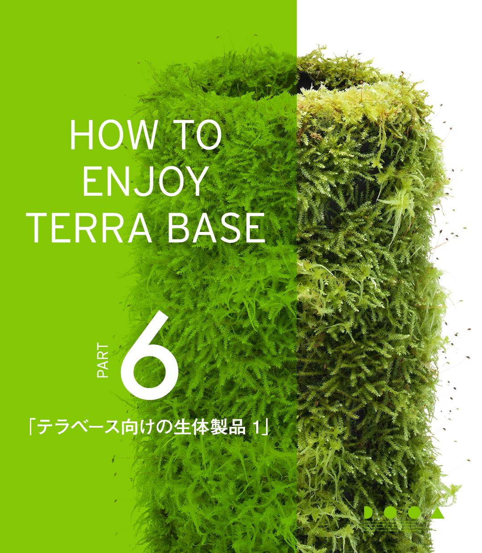 HOW TO ENJOY TERRA BASE PART6 「テラベース向けの生体製品 1」