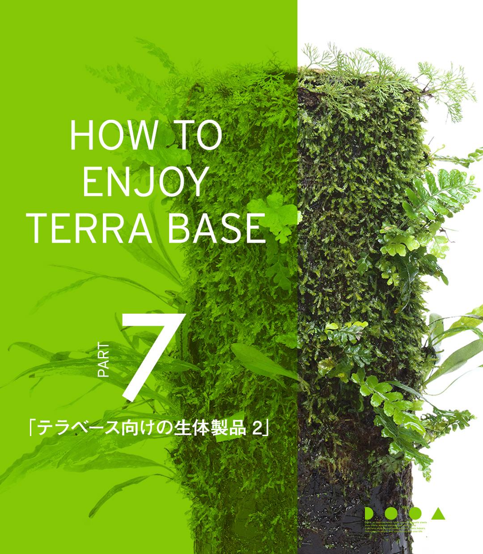 HOW TO ENJOY TERRA BASE PART7 「テラベース向けの生体製品 2」