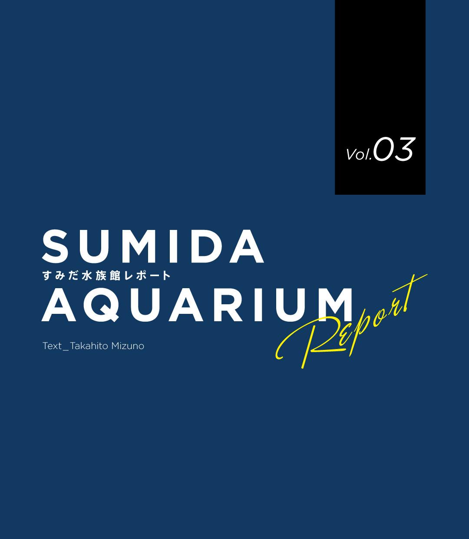 SUMIDA AQUARIUM REPORT Vol.03